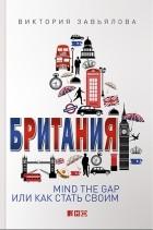 Виктория Завьялова - Британия. Mind the Gap, или Как стать своим