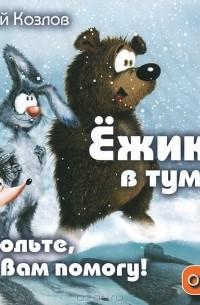 Сергей Козлов - Ежик в тумане. Том 1. Позвольте, я вам помогу! О  дружбе (аудиокнига MP3)