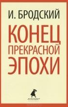 Иосиф Бродский - Конец прекрасной эпохи