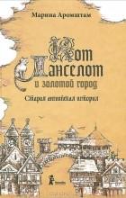 Марина Аромштам - Кот Ланселот и золотой город. Старая английская история