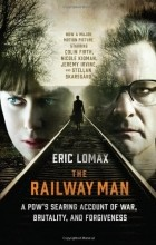 Eric Lomax - The Railway Man: A POW's Searing Account of War, Brutality and Forgiveness