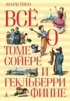 Марк Твен - Все о Томе Сойере и Гекельберри Финне (сборник)