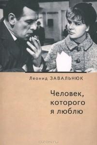Леонид Завальнюк - Человек, которого я люблю