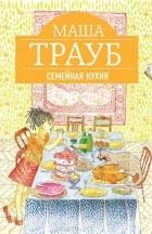 Маша Трауб - Семейная кухня