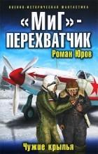 """Роман Юров - """"МиГ"""" - перехватчик. Чужие крылья"""
