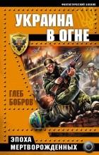Глеб Бобров - Украина в огне. Эпоха мертворожденных