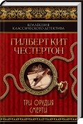 Гилберт Кит Честертон - Три орудия смерти (сборник)