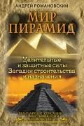 Андрей Романовский - Мир пирамид. Целительные защитные силы. Загадки строительства и назначения