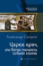 Александр Сапаров - Царев врач, или Когда скальпель сильнее клинка