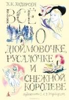 Ганс Кристиан Андерсен - Все о Дюймовочке, Русалочке и Снежной королеве (сборник)