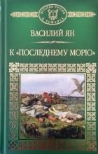 """Василий Ян - К """"последнему морю"""""""