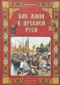 Ольга Колпакова - Как жили в Древней Руси