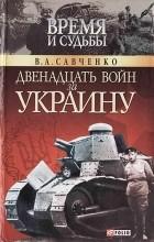 Виктор Савченко - Двенадцать войн за Украину