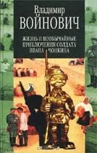 Владимир Войнович - Жизнь и необычайные приключения солдата Ивана Чонкина