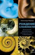 Александр Марков - Рождение сложности. Эволюционная биология сегодня. Неожиданные открытия и новые вопросы