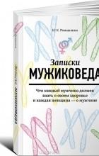 Ирина Ромашкина - Записки мужиковеда. Что каждый мужчина должен знать о своем здоровье и каждая женщина - о мужчине