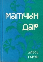 Алесь Гарун - Матчын дар і іншыя творы