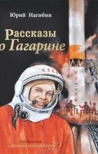 Юрий Нагибин - Рассказы о Гагарине