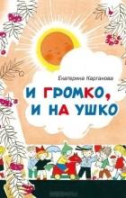 Екатерина Карганова - И громко, и на ушко