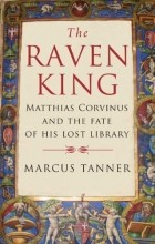 Marcus Tanner - The Raven King: Matthias Corvinus and the Fate of His Lost Library
