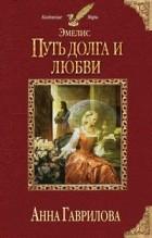 Анна Гаврилова - Эмелис. Путь долга и любви