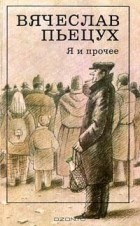 Вячеслав Пьецух - Я и прочее (сборник)