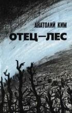 Анатолий Ким - Отец-лес