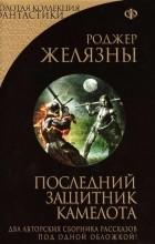 Роджер Желязны - Последний защитник Камелота (сборник)