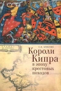 Светлана Близнюк - Короли Кипра в эпоху крестовых походов