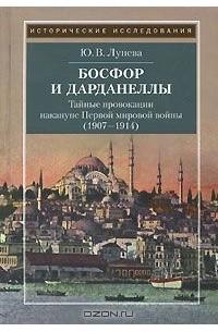 Юлия Лунева - Босфор и Дарданеллы. Тайные провокации накануне Первой мировой войны (1908-1914)