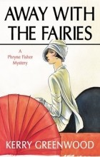 Kerry Greenwood - Away with the Fairies: A Phryne Fisher Mystery