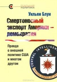 Уильям Блум - Смертоносный экспорт Америки - демократия. Правда о внешней политике США и многом другом
