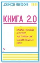 Джейсон Меркоски - Книга 2.0. Прошлое, настоящее и будущее электронных книг глазами создателя Kindle