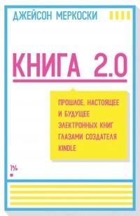 Джейсон Меркоски — Книга 2.0. Прошлое, настоящее и будущее электронных книг глазами создателя Kindle