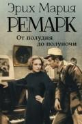 Эрих Мария Ремарк - От полудня до полуночи (сборник)