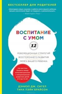 - Воспитание с умом. 12 революционных стратегий всестороннего развития мозга вашего ребенка
