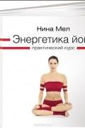 Нина Мел - Энергетика йоги. Практический курс