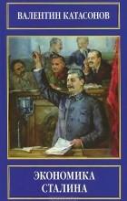 Валентин Катасонов - Экономика Сталина
