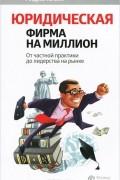 Андрей Галкин - Юридическая фирма на миллион. От частной практики до лидерства на рынке