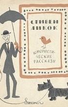 Стивен Батлер Ликок - Юмористические рассказы