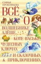 Софья Прокофьева - Всё о волшебнике Алёше, коте Ваське, чудесных ключах и сказочных приключениях