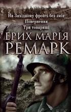 Ерих Марія Ремарк - На Західному фронті без змін. Повернення. Три товариші (сборник)