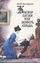 Яков Вассерман - Каспар Хаузер, или Леность сердца