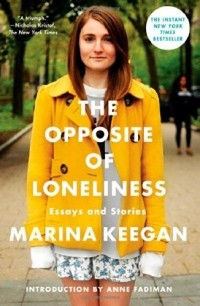 Marina Keegan - The Opposite of Loneliness: Essays and Stories