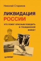Николай Стариков - Ликвидация России. Кто помог красным победить в Гражданской войне?