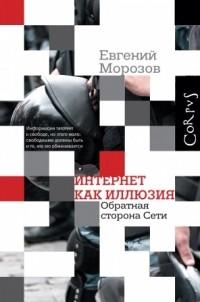 Евгений Морозов - Интернет как иллюзия. Обратная сторона сети