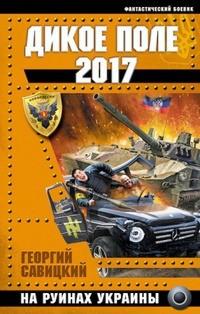 Георгий Савицкий - Дикое Поле 2017. На руинах Украины