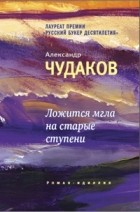 Александр Чудаков - Ложится мгла на старые ступени