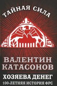 Валентин Катасонов - Хозяева денег. 100-летняя история ФРС