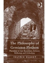 Vojtěch Hladký — The Philosophy of Gemistos Plethon: Platonism in Late Byzantium, between Hellenism and Orthodoxy